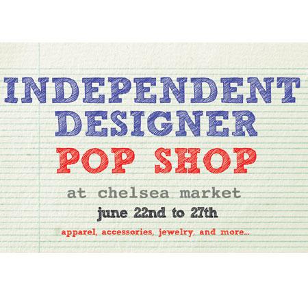Independent  Designer  Pop  Shop  at  Chelsea  Market: 6/22 - 6/27